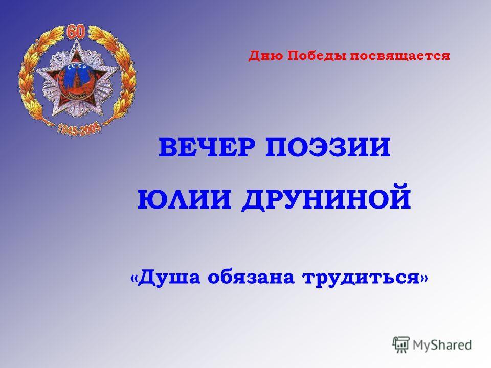 Дню Победы посвящается ВЕЧЕР ПОЭЗИИ ЮЛИИ ДРУНИНОЙ «Душа обязана трудиться»