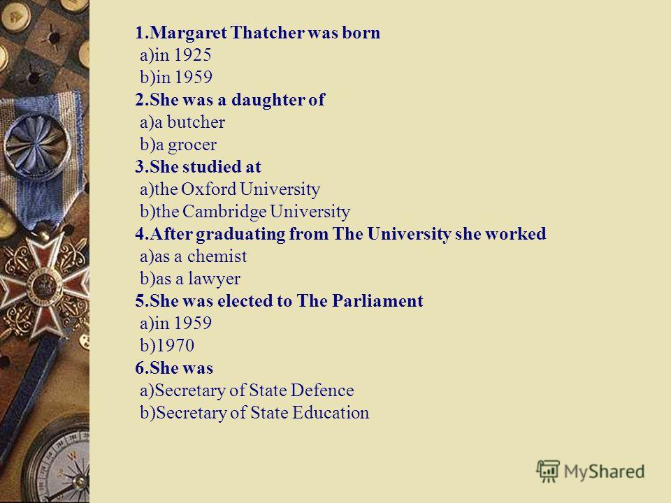 1.Margaret Thatcher was born a)in 1925 b)in 1959 2.She was a daughter of a)a butcher b)a grocer 3.She studied at a)the Oxford University b)the Cambridge University 4.After graduating from The University she worked a)as a chemist b)as a lawyer 5.She w