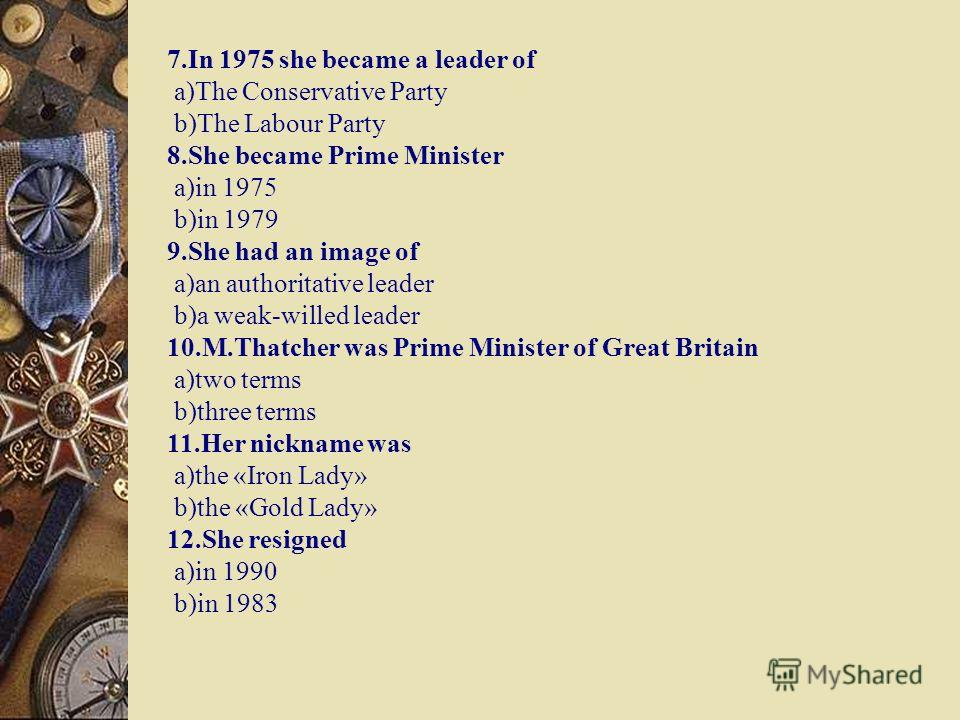 7.In 1975 she became a leader of a)The Conservative Party b)The Labour Party 8.She became Prime Minister a)in 1975 b)in 1979 9.She had an image of a)an authoritative leader b)a weak-willed leader 10.M.Thatcher was Prime Minister of Great Britain a)tw