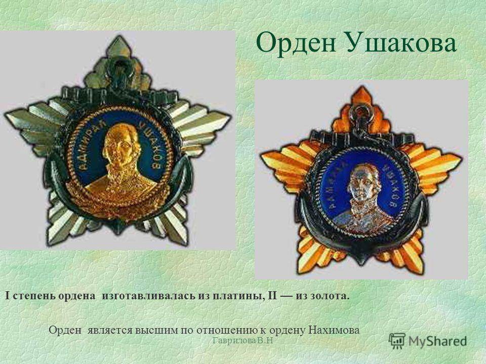 Орден Ушакова Гаврилова В.Н I степень ордена изготавливалась из платины, II из золота. Орден является высшим по отношению к ордену Нахимова