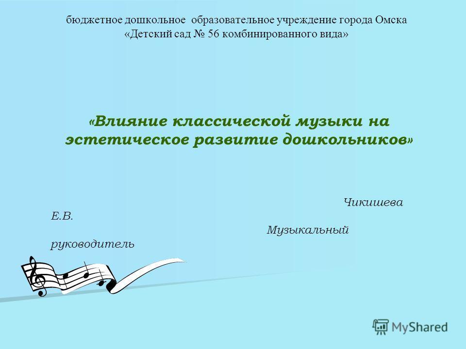 бюджетное дошкольное образовательное учреждение города Омска «Детский сад 56 комбинированного вида» «Влияние классической музыки на эстетическое развитие дошкольников» Чикишева Е.В. Музыкальный руководитель
