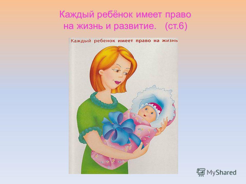 Каждый ребёнок имеет право на жизнь и развитие. (ст.6)