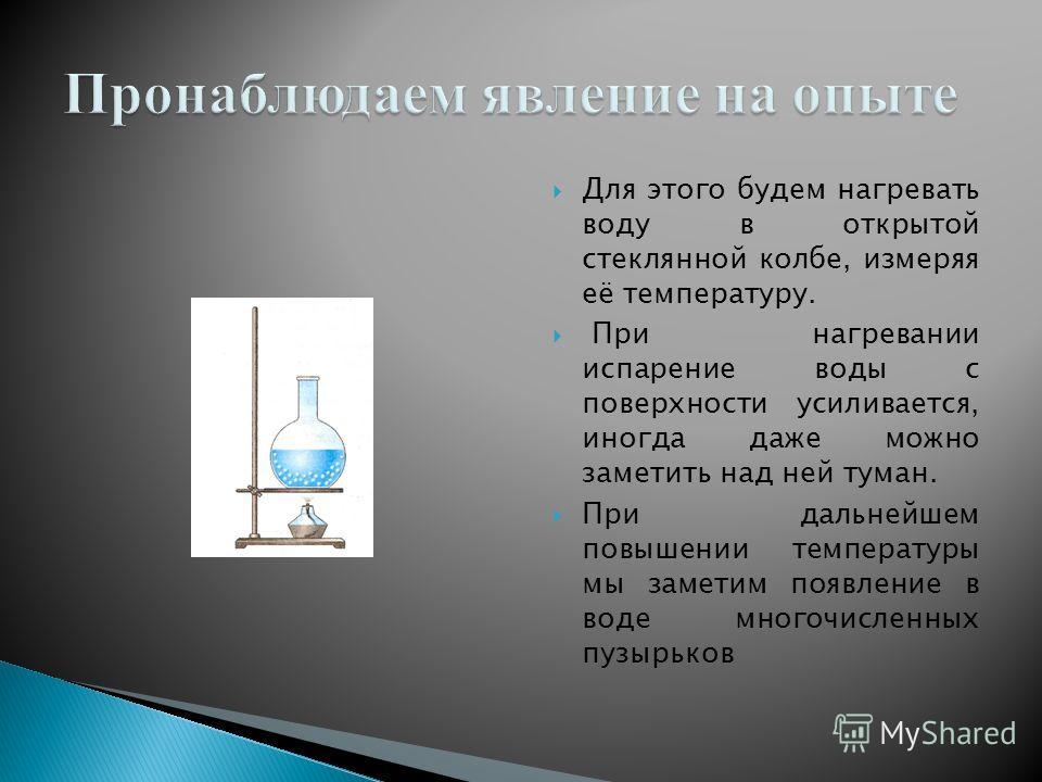 Для этого будем нагревать воду в открытой стеклянной колбе, измеряя её температуру. При нагревании испарение воды с поверхности усиливается, иногда даже можно заметить над ней туман. При дальнейшем повышении температуры мы заметим появление в воде мн