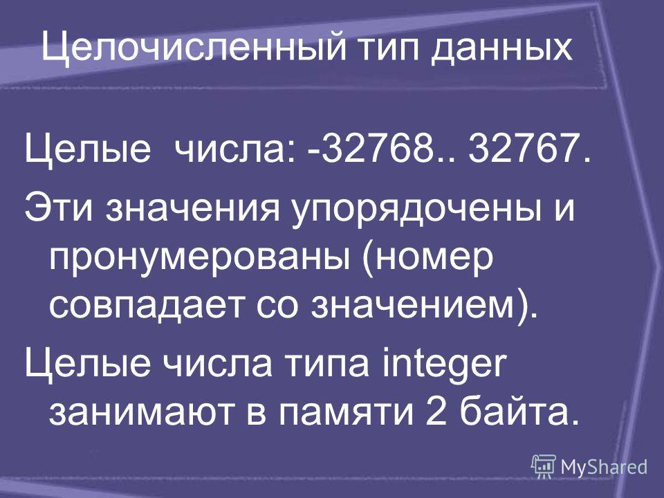 Целые числа: -32768.. 32767. Эти значения упорядочены и пронумерованы (номер совпадает со значением). Целые числа типа integer занимают в памяти 2 байта. Целочисленный тип данных