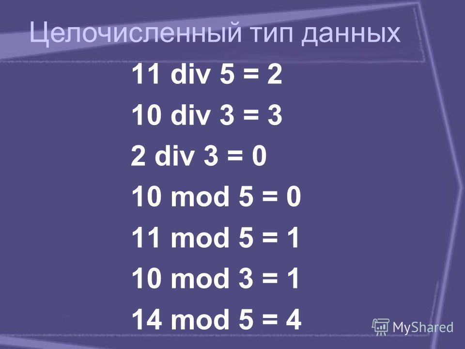 11 div 5 = 2 10 div 3 = 3 2 div 3 = 0 10 mod 5 = 0 11 mod 5 = 1 10 mod 3 = 1 14 mod 5 = 4 Целочисленный тип данных