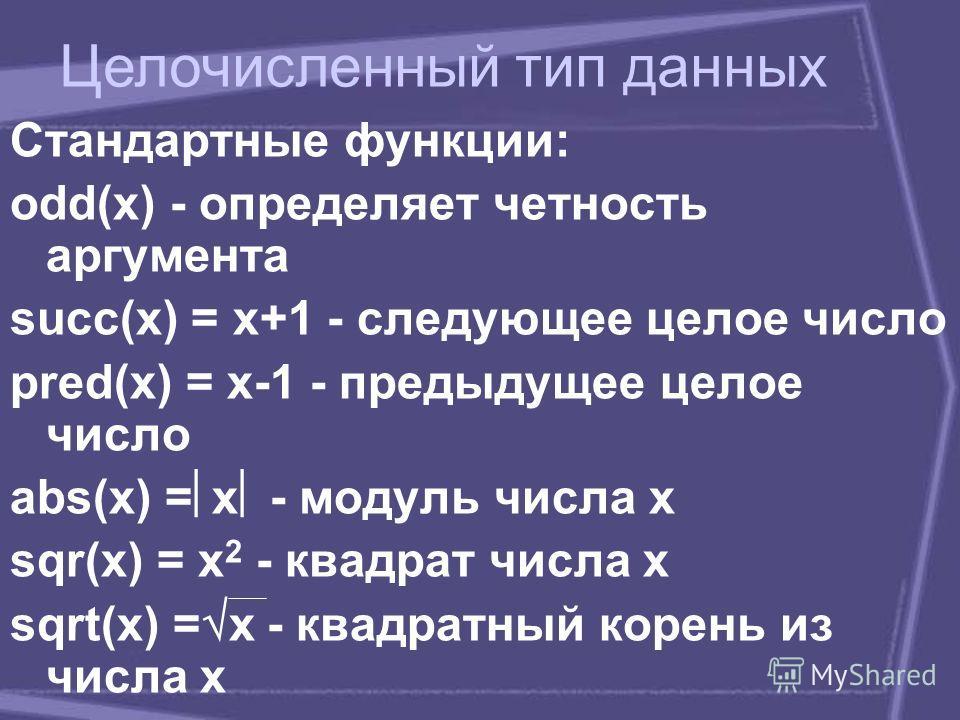 Стандартные функции: odd(x) - определяет четность аргумента succ(x) = x+1 - следующее целое число pred(x) = x-1 - предыдущее целое число abs(x) = x - модуль числа x sqr(x) = x 2 - квадрат числа x sqrt(x) = х - квадратный корень из числа x Целочисленн