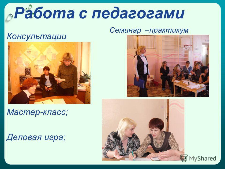 Работа с педагогами Консультации Мастер-класс; Деловая игра; Семинар –практикум