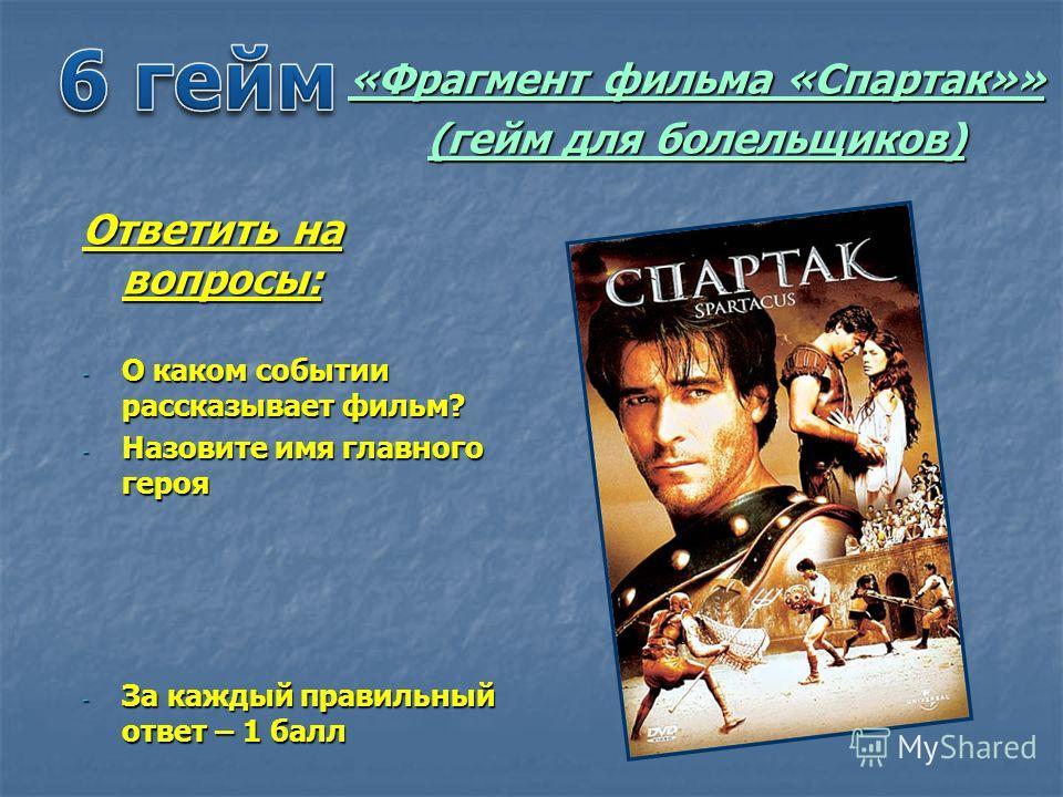 «Фрагмент фильма «Спартак»» (гейм для болельщиков) Ответить на вопросы: - О каком событии рассказывает фильм? - Назовите имя главного героя - За каждый правильный ответ – 1 балл
