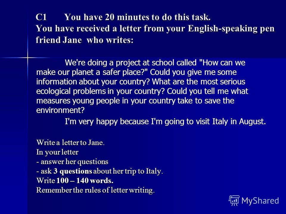 C1 You have 20 minutes to do this task. You have received a letter from your English-speaking pen friend Jane who writes: We're doing a project at school called