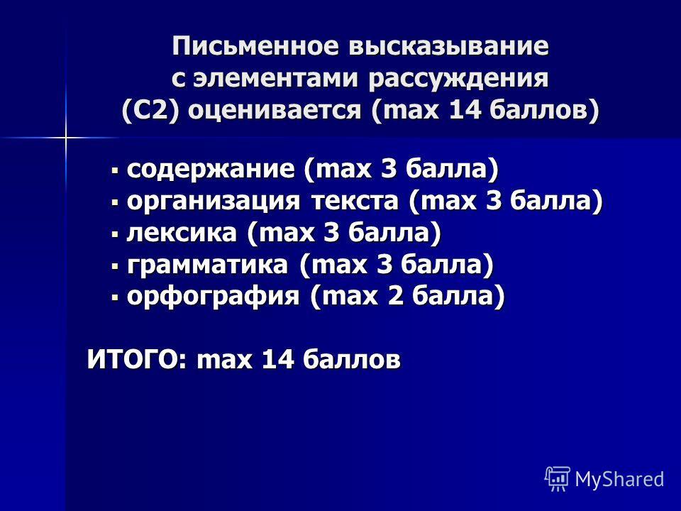 Письменное высказывание с элементами рассуждения (С2) оценивается (max 14 баллов) содержание (max 3 балла) содержание (max 3 балла) организация текста (max 3 балла) организация текста (max 3 балла) лексика (max 3 балла) лексика (max 3 балла) граммати