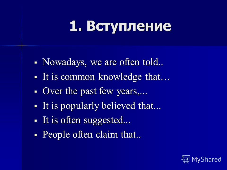 1. Вступление Nowadays, we are often told.. Nowadays, we are often told.. It is common knowledge that… It is common knowledge that… Over the past few years,... Over the past few years,... It is popularly believed that... It is popularly believed that