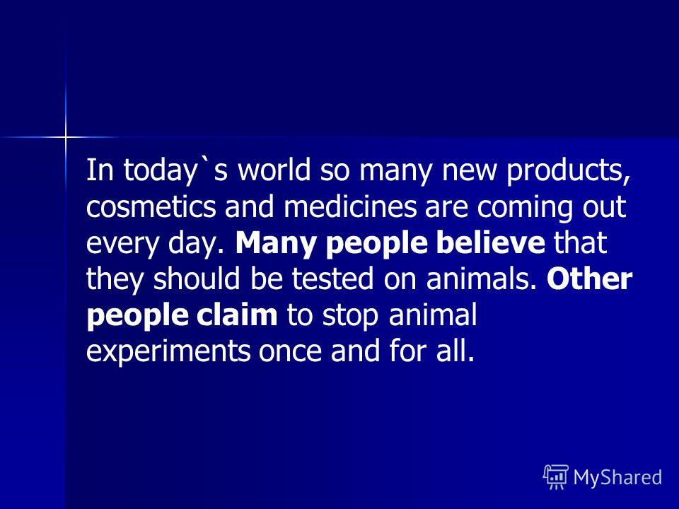 In today`s world so many new products, cosmetics and medicines are coming out every day. Many people believe that they should be tested on animals. Other people claim to stop animal experiments once and for all.