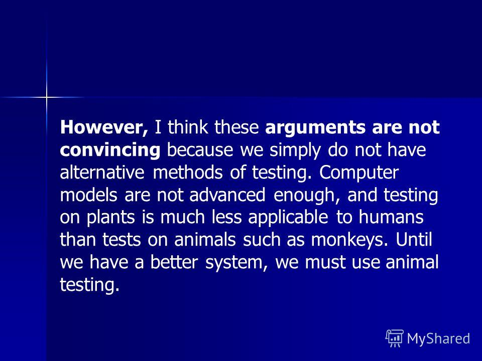 However, I think these arguments are not convincing because we simply do not have alternative methods of testing. Computer models are not advanced enough, and testing on plants is much less applicable to humans than tests on animals such as monkeys.