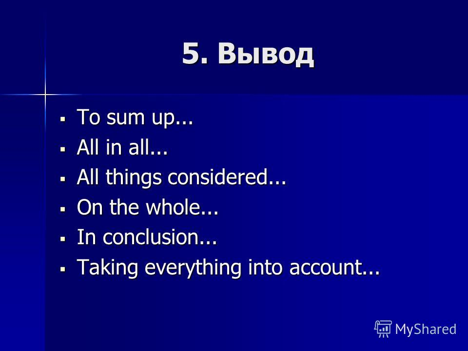 5. Вывод To sum up... To sum up... All in all... All in all... All things considered... All things considered... On the whole... On the whole... In conclusion... In conclusion... Taking everything into account... Taking everything into account...