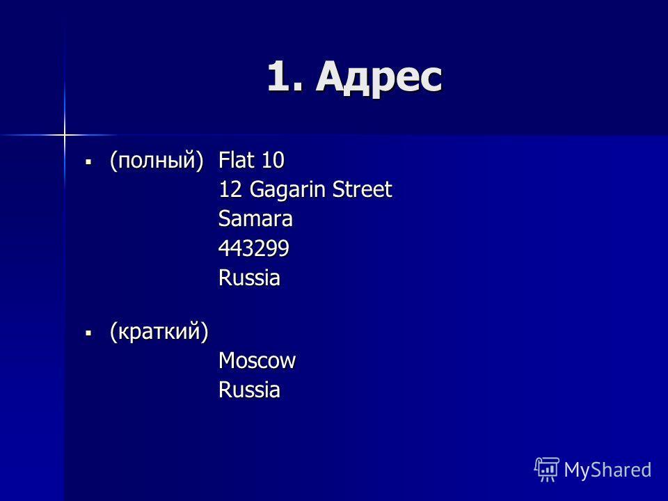 1. Адрес (полный) Flat 10 (полный) Flat 10 12 Gagarin Street Samara 443299 Russia (краткий) (краткий)MoscowRussia