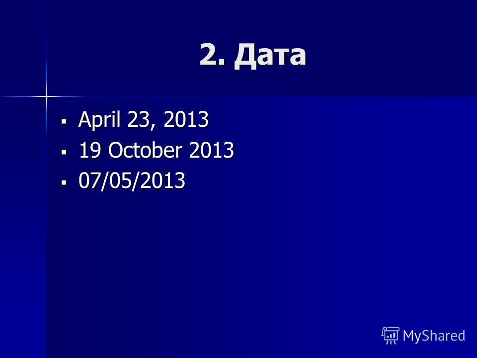 2. Дата April 23, 2013 April 23, 2013 19 October 2013 19 October 2013 07/05/2013 07/05/2013