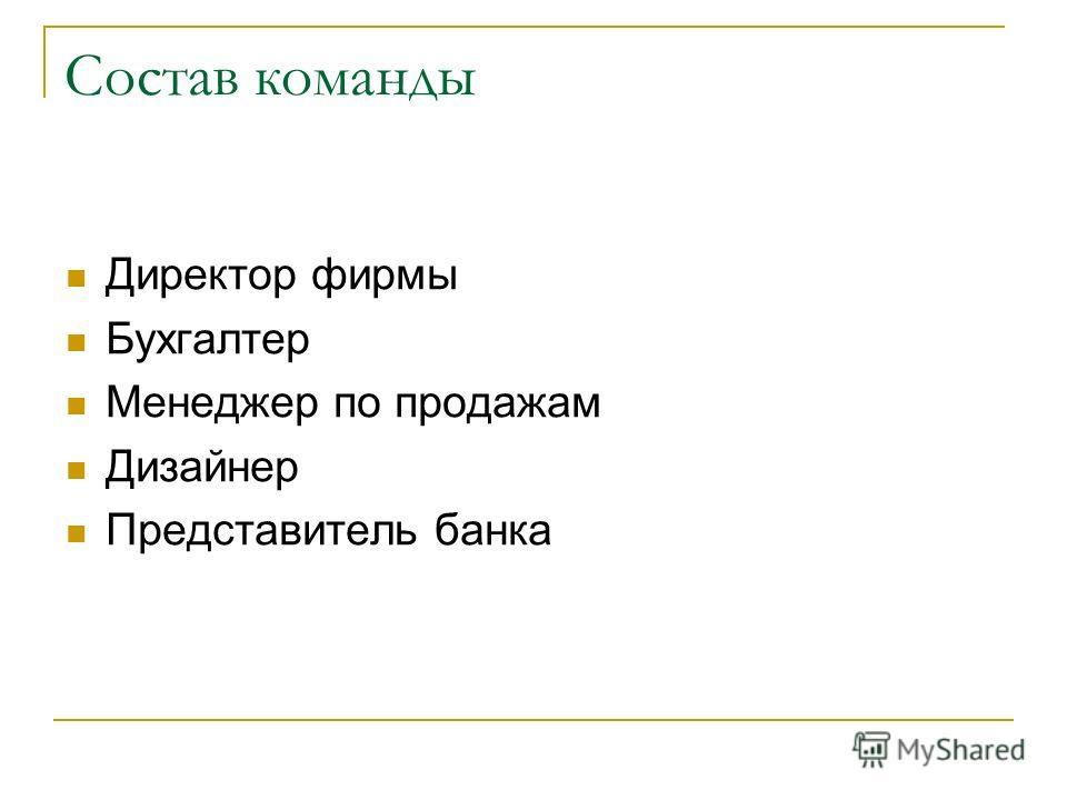 Состав команды Директор фирмы Бухгалтер Менеджер по продажам Дизайнер Представитель банка