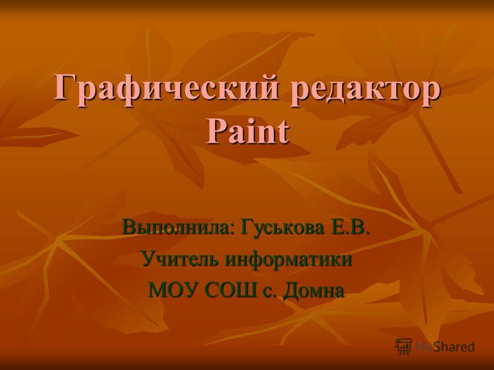 Графический редактор Paint Выполнила: Гуськова Е.В. Учитель информатики МОУ СОШ с. Домна