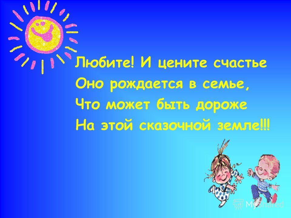 Любите! И цените счастье Оно рождается в семье, Что может быть дороже На этой сказочной земле!!!
