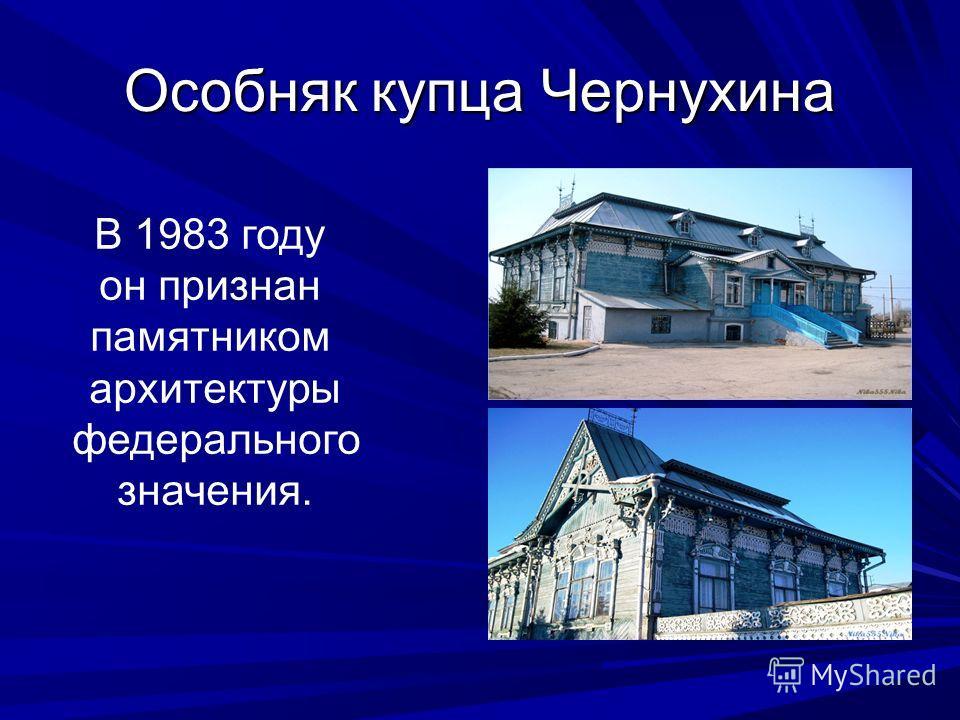 Особняк купца Чернухина В 1983 году он признан памятником архитектуры федерального значения.