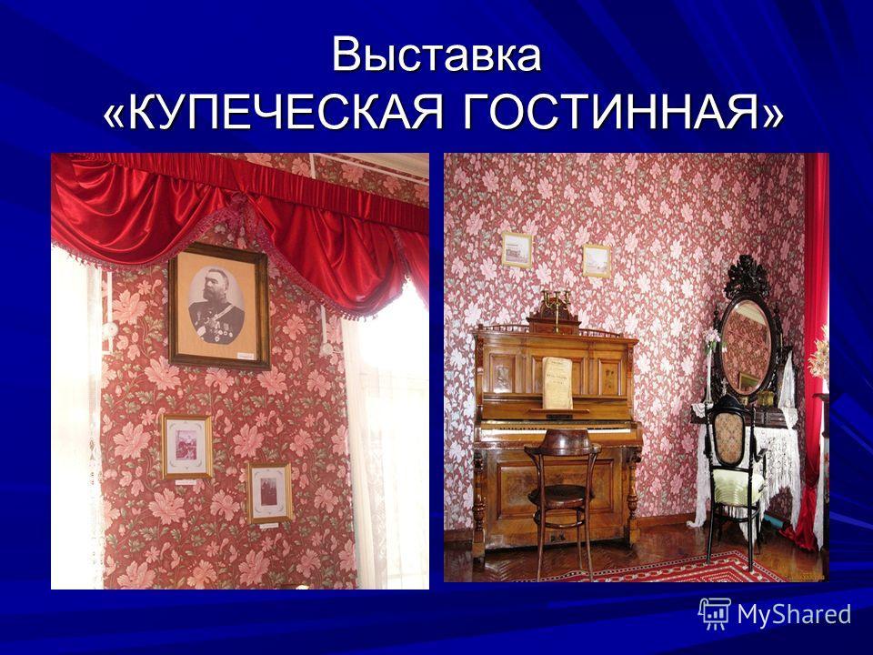 Выставка «КУПЕЧЕСКАЯ ГОСТИННАЯ»