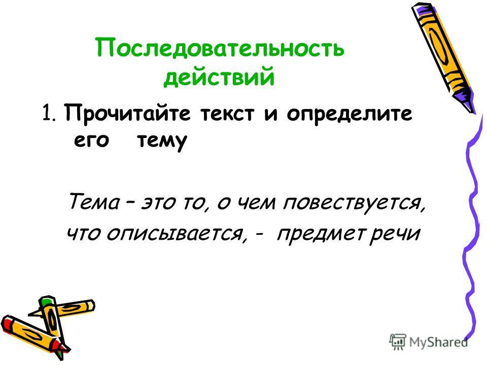Последовательность действий 1. Прочитайте текст и определите его тему Тема – это то, о чем повествуется, что описывается, - предмет речи