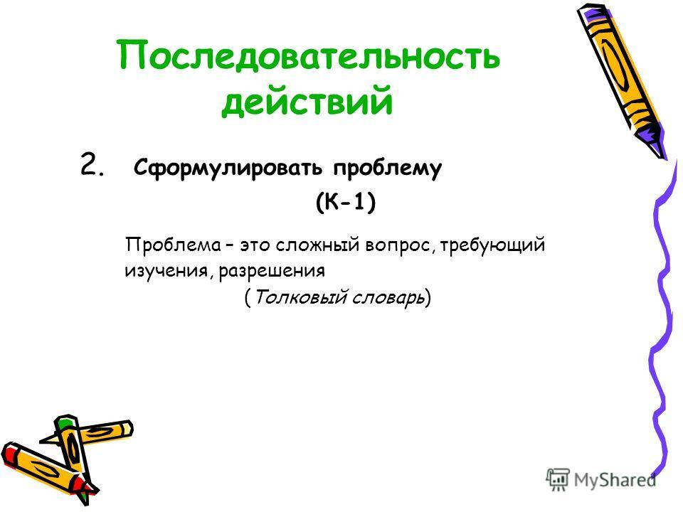 Последовательность действий 2. Сформулировать проблему (К-1) Проблема – это сложный вопрос, требующий изучения, разрешения (Толковый словарь)
