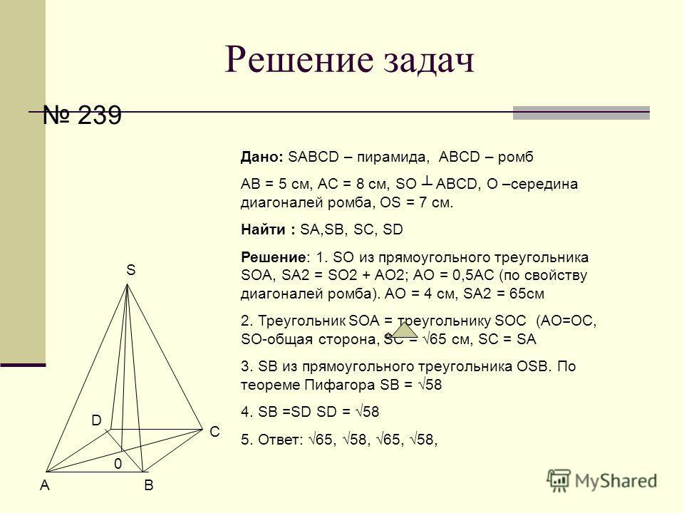 Решение задач 239 АВ С D S Дано: SABCD – пирамида, ABCD – ромб АВ = 5 см, АС = 8 см, SO ABCD, О –середина диагоналей ромба, OS = 7 см. Найти : SA,SB, SC, SD Решение: 1. SO из прямоугольного треугольника SOA, SA2 = SO2 + AO2; АО = 0,5АС (по свойству д