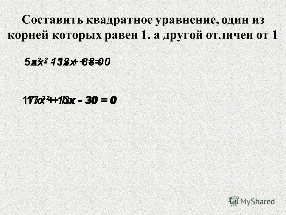 Составить квадратное уравнение, один из корней которых равен 1. а другой отличен от 1 ах² - 13х + 8= 0 17х² + bх - 30 = 0 5х² - 13х + 8= 0 17х² + 13х - 30 = 0