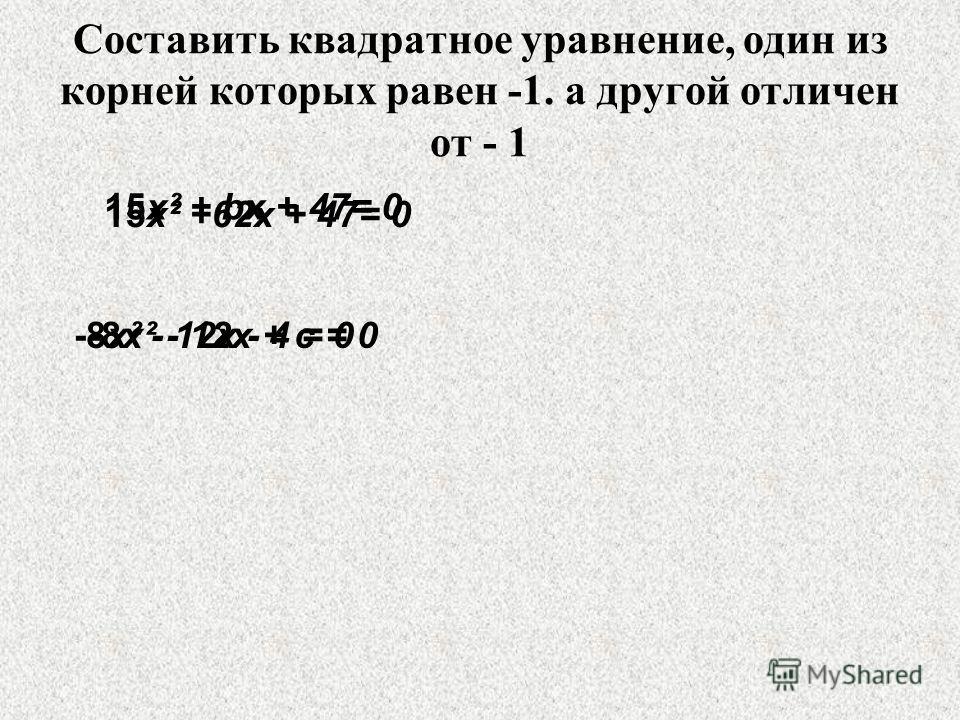 Составить квадратное уравнение, один из корней которых равен -1. а другой отличен от - 1 15х² + bх + 47= 0 -8х² - 12х + c = 0 15х² +62х + 47= 0 -8х² - 12х - 4 = 0