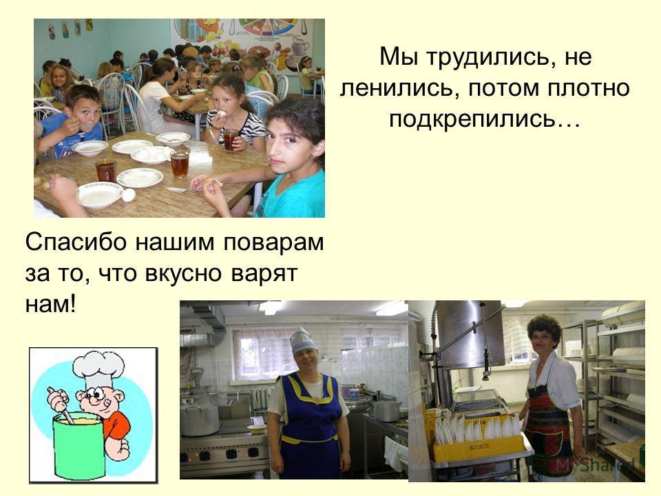 Мы трудились, не ленились, потом плотно подкрепились… Спасибо нашим поварам за то, что вкусно варят нам!