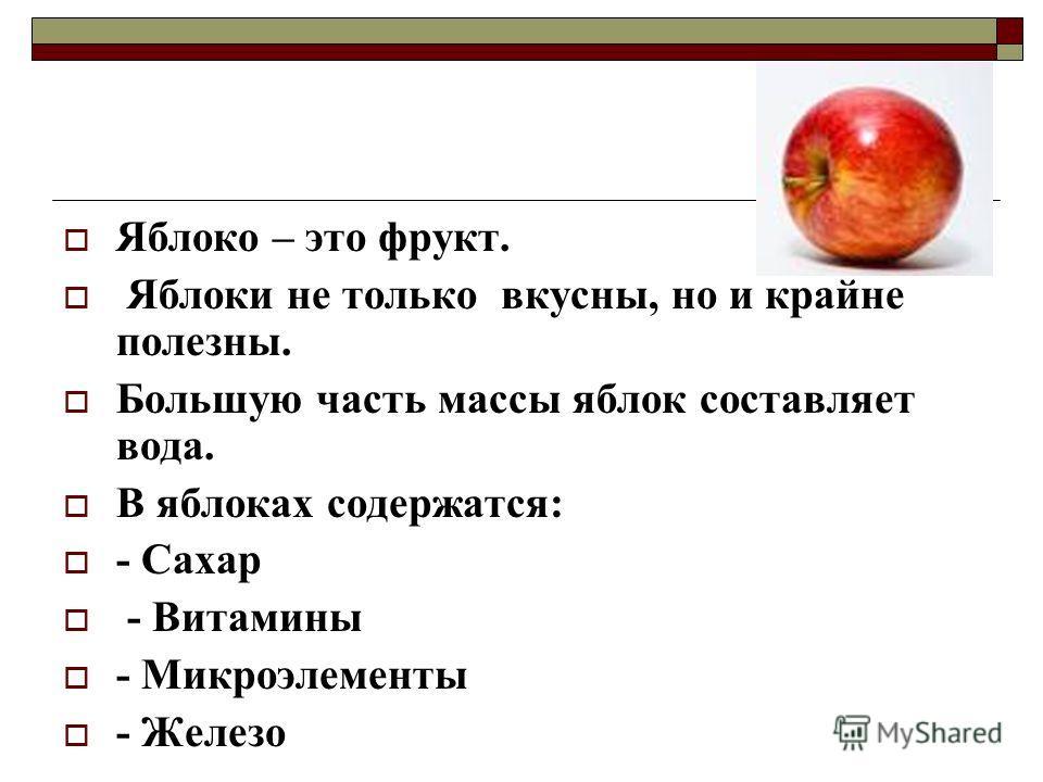 Яблоко – это фрукт. Яблоки не только вкусны, но и крайне полезны. Большую часть массы яблок составляет вода. В яблоках содержатся: - Сахар - Витамины - Микроэлементы - Железо