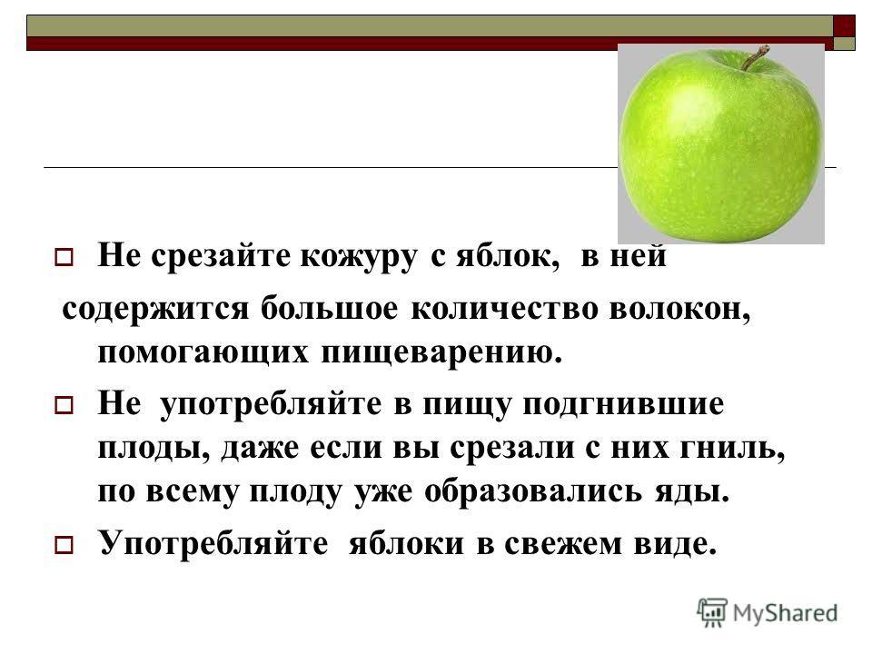 Не срезайте кожуру с яблок, в ней содержится большое количество волокон, помогающих пищеварению. Не употребляйте в пищу подгнившие плоды, даже если вы срезали с них гниль, по всему плоду уже образовались яды. Употребляйте яблоки в свежем виде.