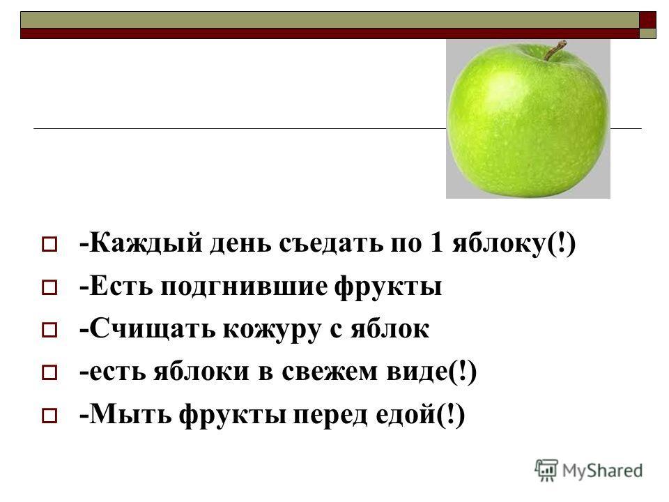 -Каждый день съедать по 1 яблоку(!) -Есть подгнившие фрукты -Счищать кожуру с яблок -есть яблоки в свежем виде(!) -Мыть фрукты перед едой(!)