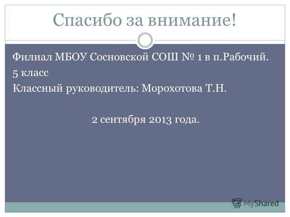 Спасибо за внимание! Филиал МБОУ Сосновской СОШ 1 в п.Рабочий. 5 класс Классный руководитель: Морохотова Т.Н. 2 сентября 2013 года.