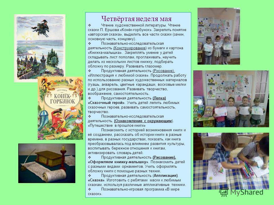 Четвёртая неделя мая Чтение художественной литературы. Чтение сказки П. Ершова «Конёк-горбунок». Закрепить понятие «авторская сказка», выделить все части сказки (зачин, основную часть, концовку). Познавательно-исследовательская деятельность (Конструи