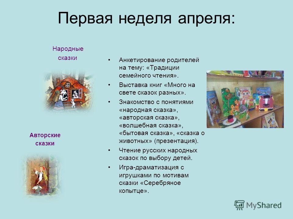 Первая неделя апреля: Анкетирование родителей на тему: «Традиции семейного чтения». Выставка книг «Много на свете сказок разных». Знакомство с понятиями «народная сказка», «авторская сказка», «волшебная сказка», «бытовая сказка», «сказка о животных»