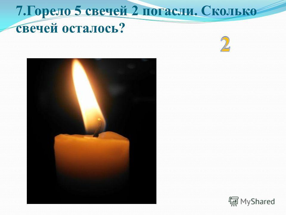 7.Горело 5 свечей 2 погасли. Сколько свечей осталось?
