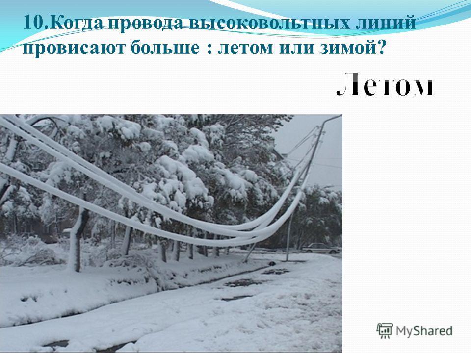 10.Когда провода высоковольтных линий провисают больше : летом или зимой?