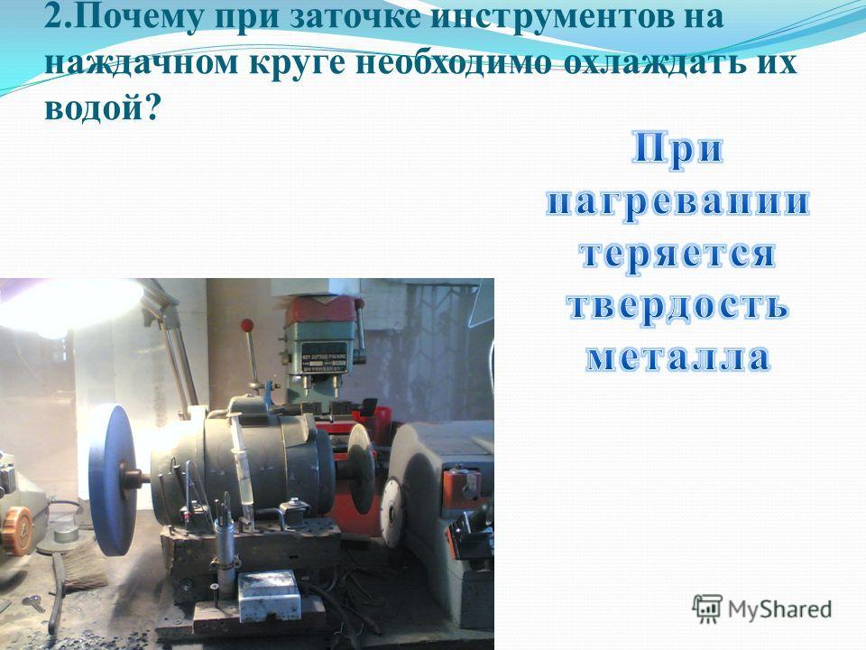 2.Почему при заточке инструментов на наждачном круге необходимо охлаждать их водой?