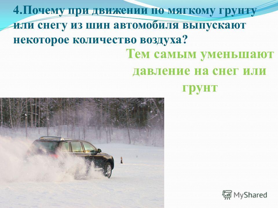 4.Почему при движении по мягкому грунту или снегу из шин автомобиля выпускают некоторое количество воздуха? Тем самым уменьшают давление на снег или грунт