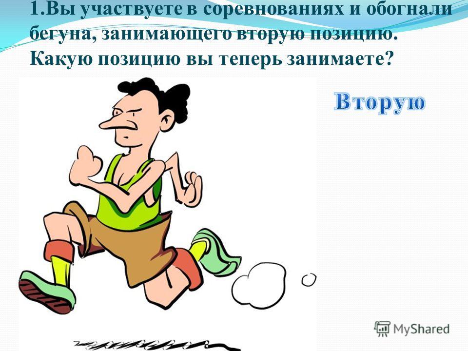 1.Вы участвуете в соревнованиях и обогнали бегуна, занимающего вторую позицию. Какую позицию вы теперь занимаете?