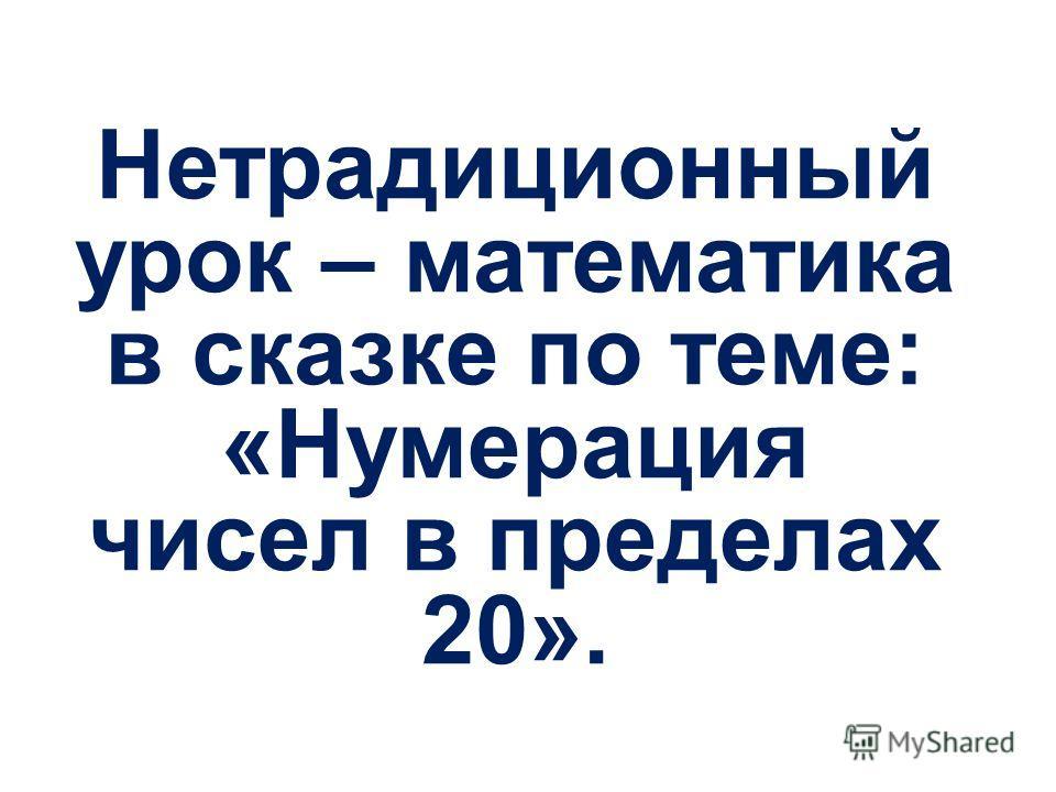 Нетрадиционный урок – математика в сказке по теме: «Нумерация чисел в пределах 20».