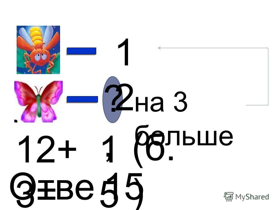 1212 ?,?, на 3 больше 12+ 3= 1515 (б. ) Отве т: 15 бабочек.