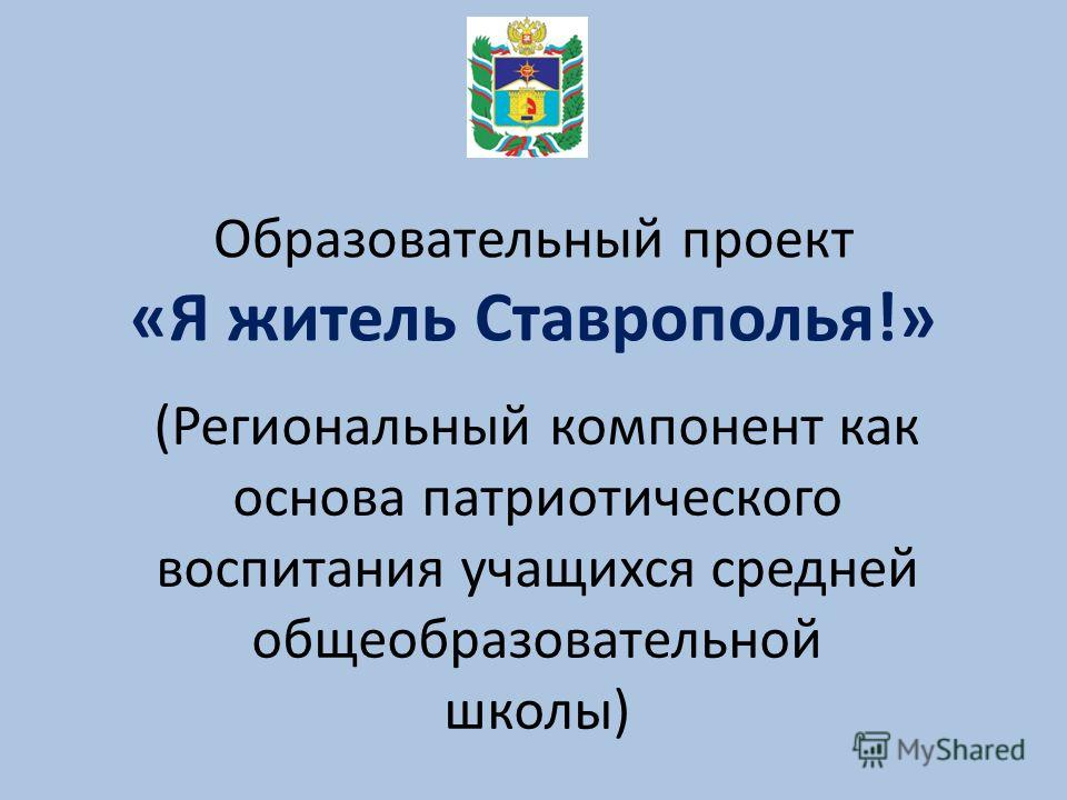 Образовательный проект «Я житель Ставрополья!» (Региональный компонент как основа патриотического воспитания учащихся средней общеобразовательной школы)