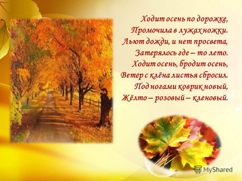 Ходит осень по дорожке, Промочила в лужах ножки. Льют дожди, и нет просвета, Затерялось где – то лето. Ходит осень, бродит осень, Ветер с клёна листья сбросил. Под ногами коврик новый, Жёлто – розовый – кленовый.
