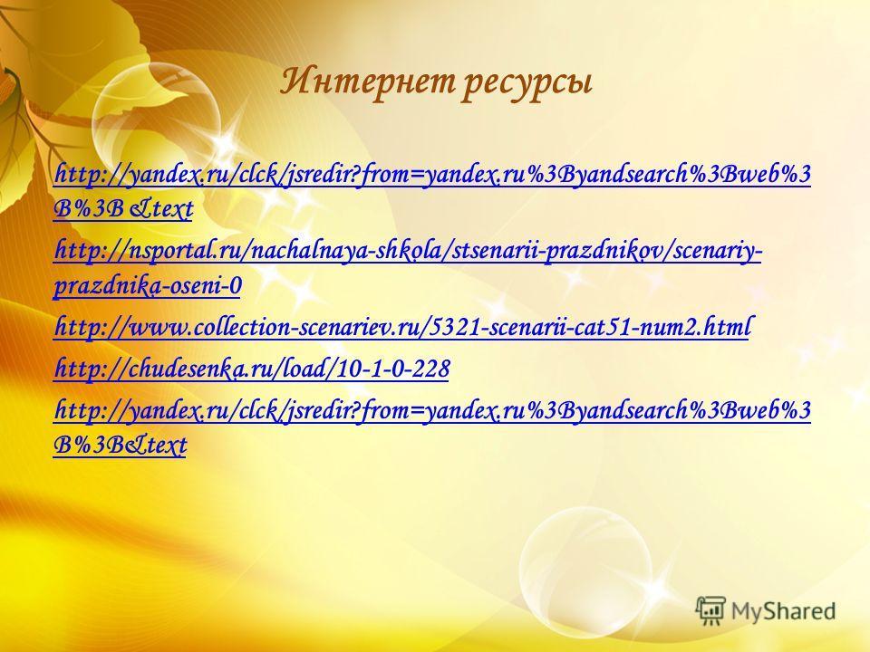 Интернет ресурсы http://yandex.ru/clck/jsredir?from=yandex.ru%3Byandsearch%3Bweb%3 B%3B &text http://nsportal.ru/nachalnaya-shkola/stsenarii-prazdnikov/scenariy- prazdnika-oseni-0 http://www.collection-scenariev.ru/5321-scenarii-cat51-num2.html http: