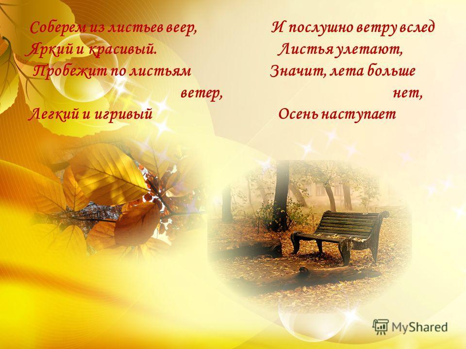 Соберем из листьев веер, И послушно ветру вслед Яркий и красивый. Листья улетают, Пробежит по листьям Значит, лета больше ветер, нет, Легкий и игривый Осень наступает