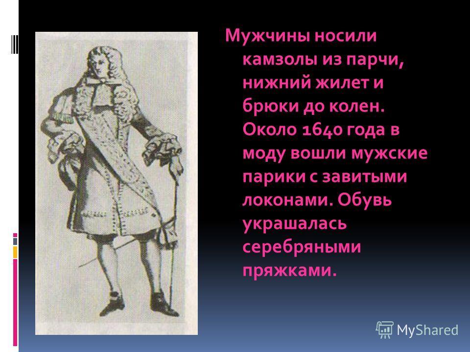 Мужчины носили камзолы из парчи, нижний жилет и брюки до колен. Около 1640 года в моду вошли мужские парики с завитыми локонами. Обувь украшалась серебряными пряжками.