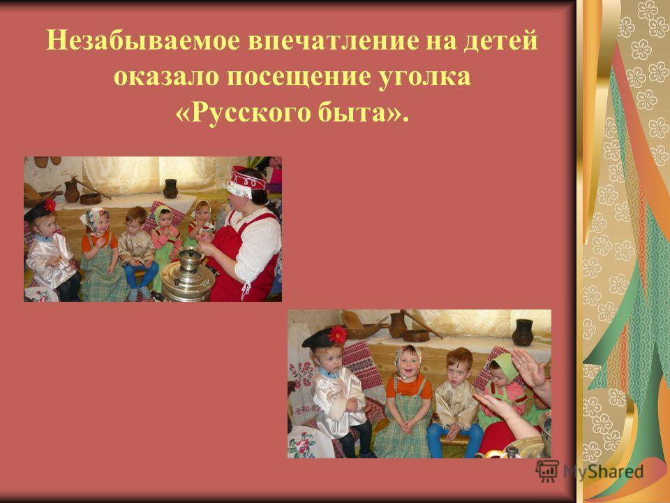 Незабываемое впечатление на детей оказало посещение уголка «Русского быта».